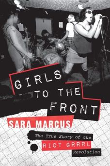 Girls to the Front: The True Story of the Riot Grrrl Revolution de Sara Marcus