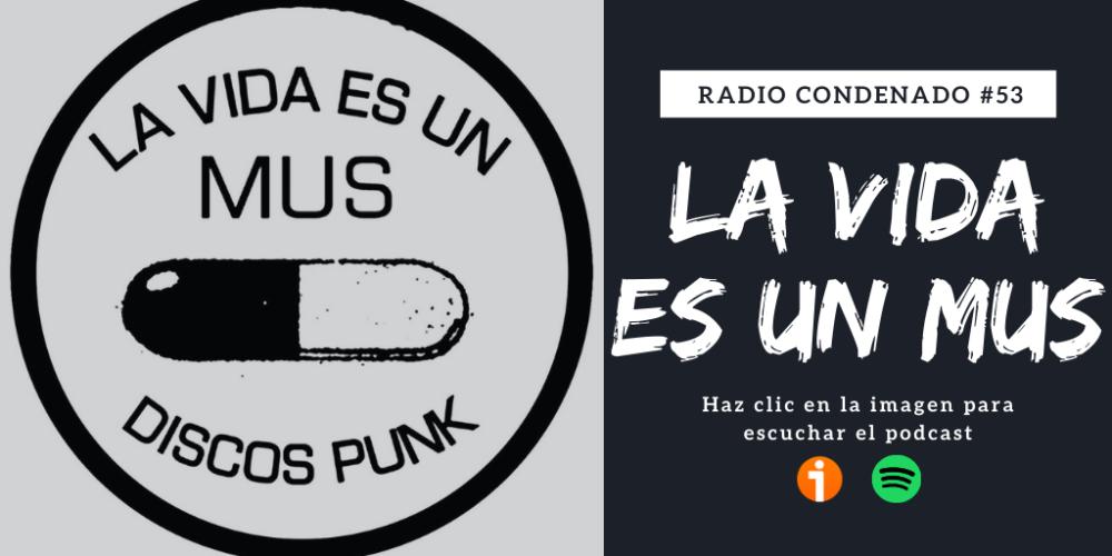Haz clic en la imagen superior para el escuchar podcast de Radio Condenado #53 dedicado al sello La Vida Es Un Mus